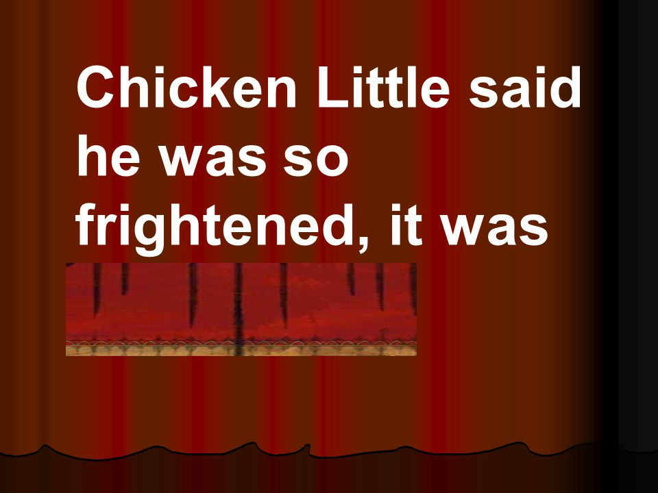 Chicken Little said he was so frightened, it was appalling!