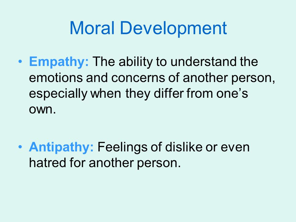 Moral Development Empathy: The ability to understand the emotions and concerns of another person, especially when they differ from one's own.