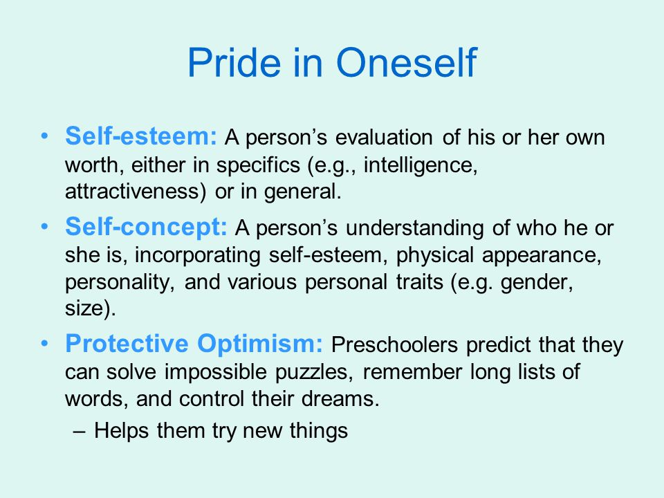 Pride in Oneself Self-esteem: A person's evaluation of his or her own worth, either in specifics (e.g., intelligence, attractiveness) or in general.