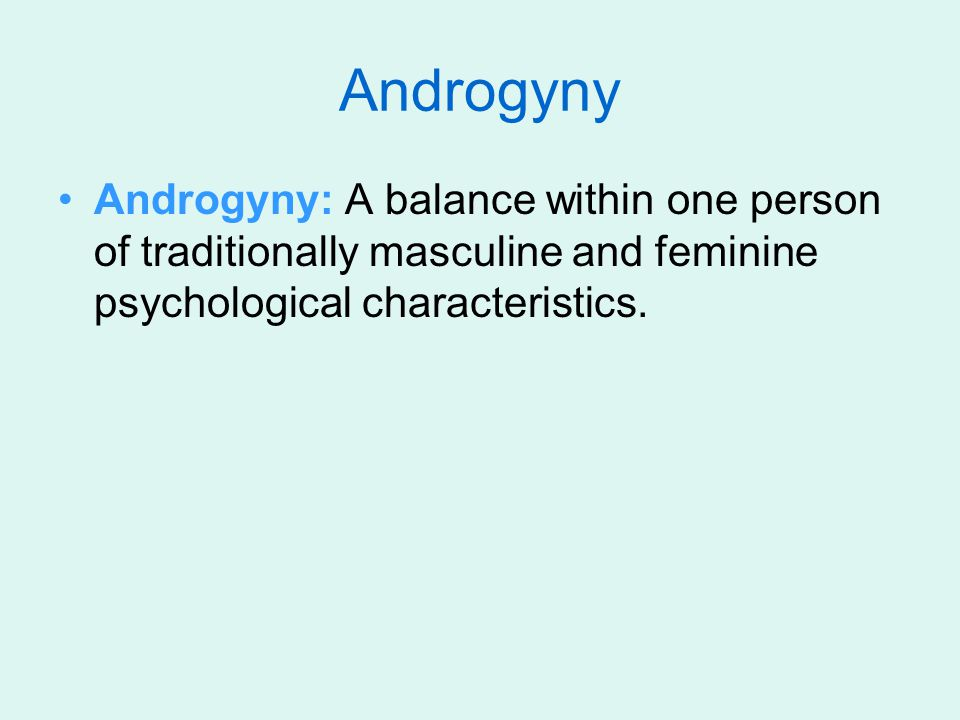 Androgyny Androgyny: A balance within one person of traditionally masculine and feminine psychological characteristics.