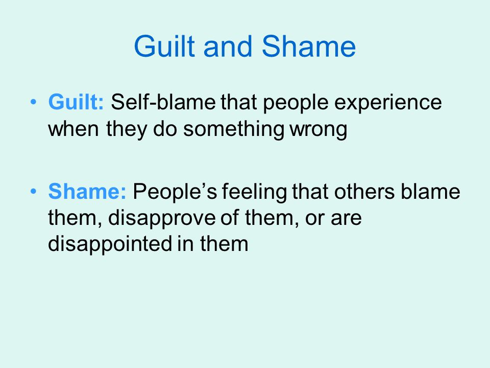 Guilt and Shame Guilt: Self-blame that people experience when they do something wrong.