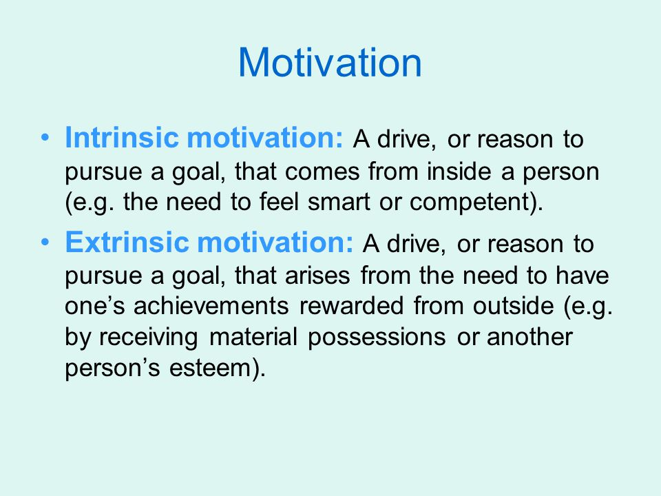 Motivation Intrinsic motivation: A drive, or reason to pursue a goal, that comes from inside a person (e.g. the need to feel smart or competent).