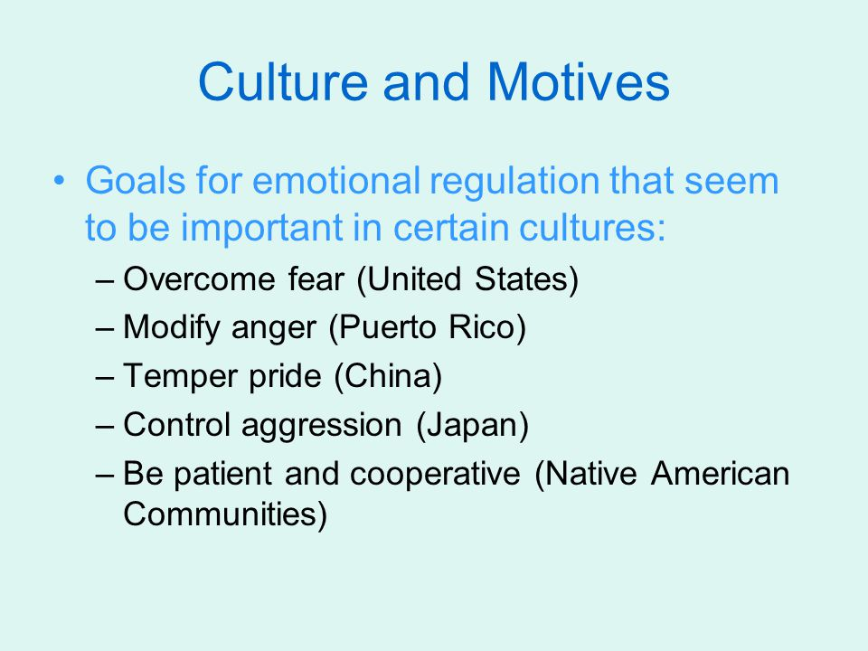 Culture and Motives Goals for emotional regulation that seem to be important in certain cultures: Overcome fear (United States)
