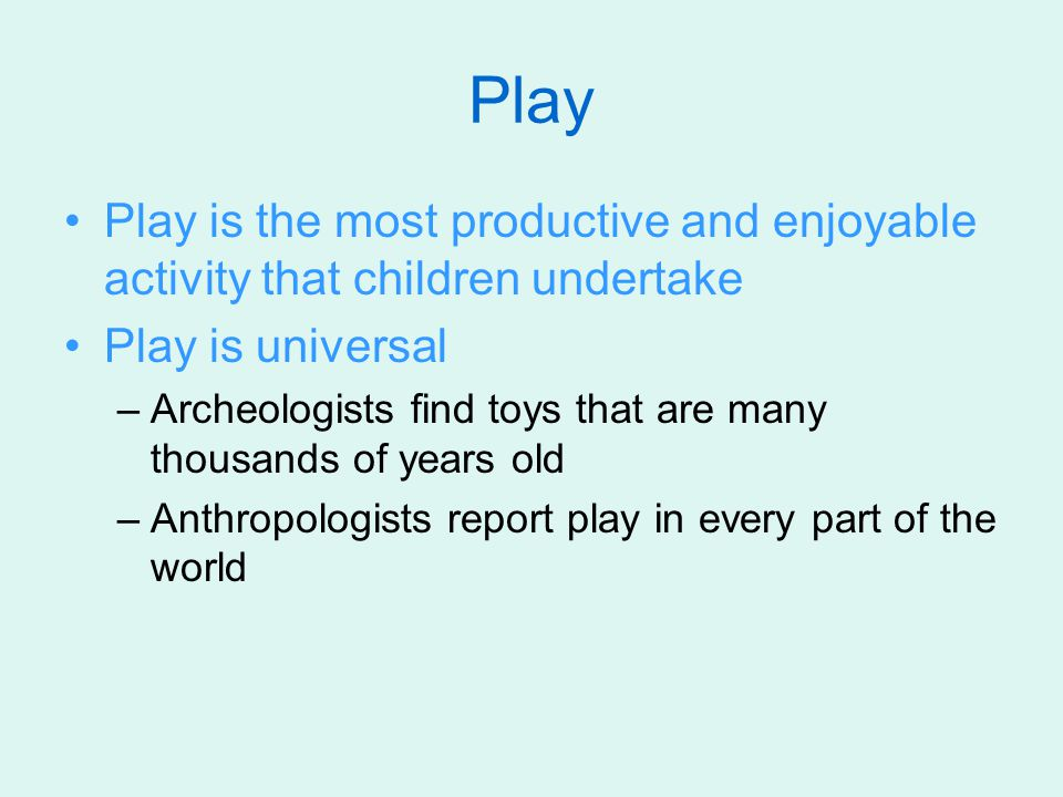 Play Play is the most productive and enjoyable activity that children undertake. Play is universal.