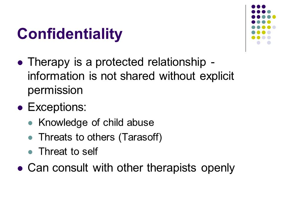 Confidentiality Therapy is a protected relationship - information is not shared without explicit permission.