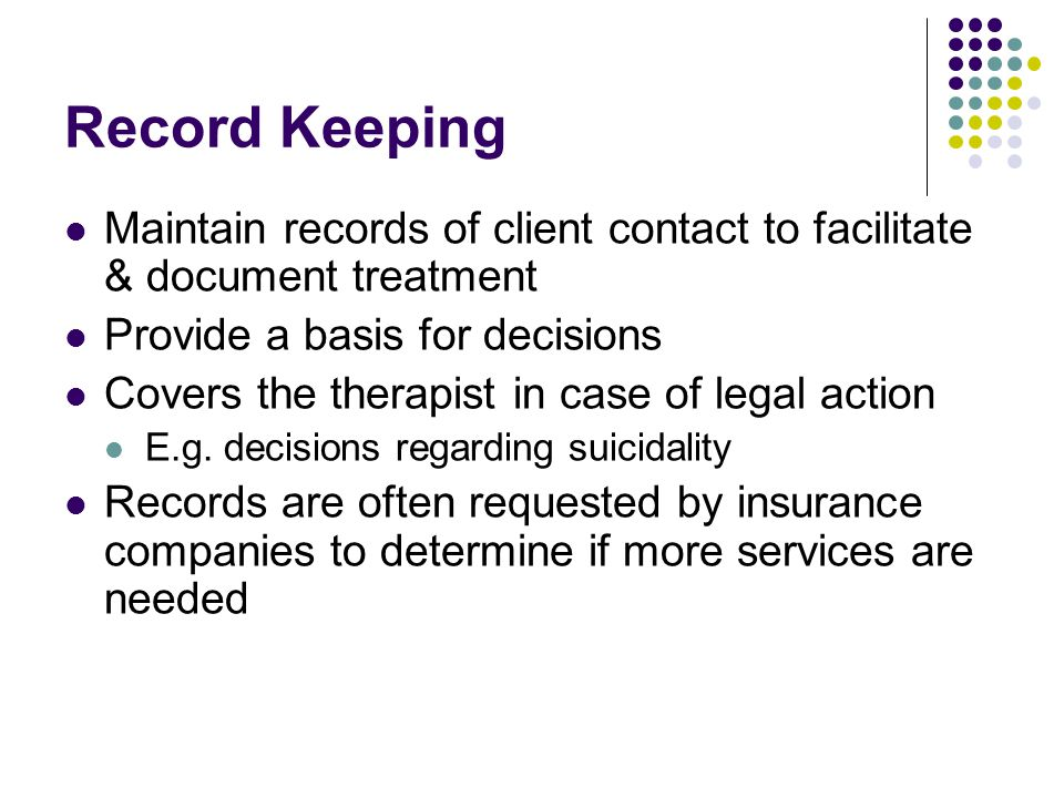 Record Keeping Maintain records of client contact to facilitate & document treatment. Provide a basis for decisions.
