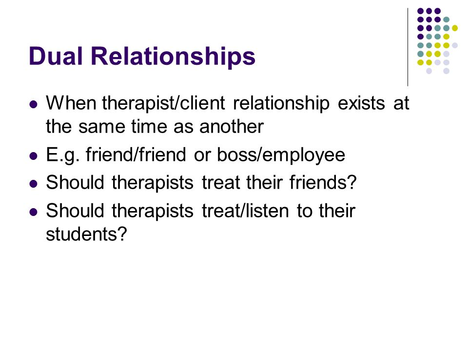 Dual Relationships When therapist/client relationship exists at the same time as another. E.g. friend/friend or boss/employee.