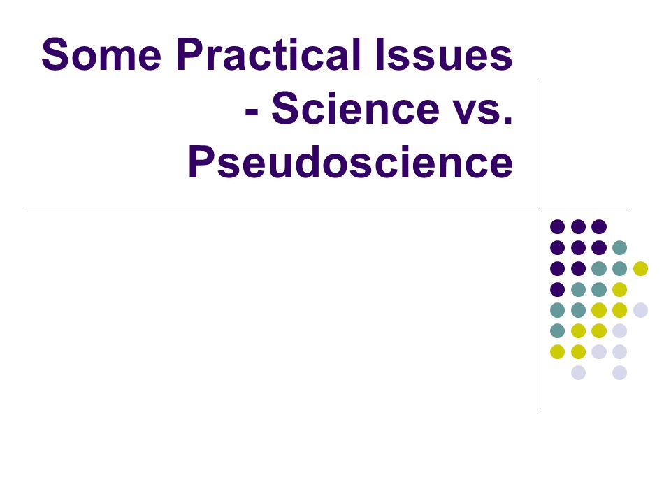 Some Practical Issues - Science vs. Pseudoscience