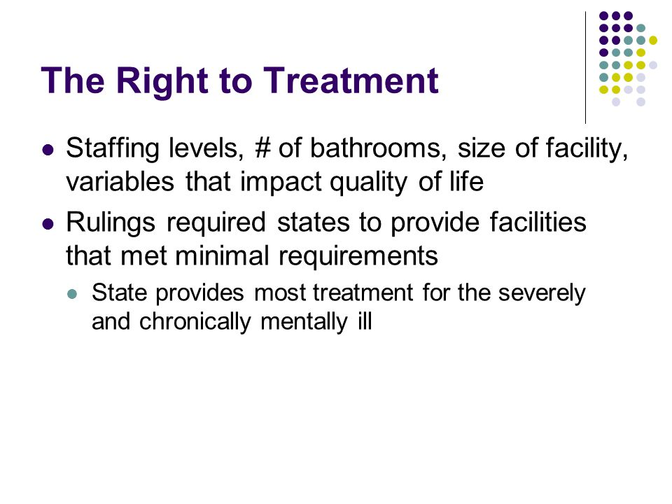 The Right to Treatment Staffing levels, # of bathrooms, size of facility, variables that impact quality of life.