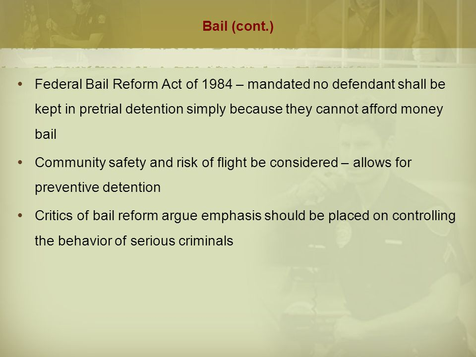 Bail (cont.) Federal Bail Reform Act of 1984 – mandated no defendant shall be kept in pretrial detention simply because they cannot afford money bail.