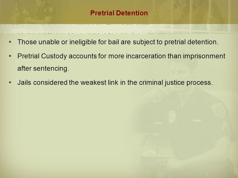 Pretrial Detention Those unable or ineligible for bail are subject to pretrial detention.
