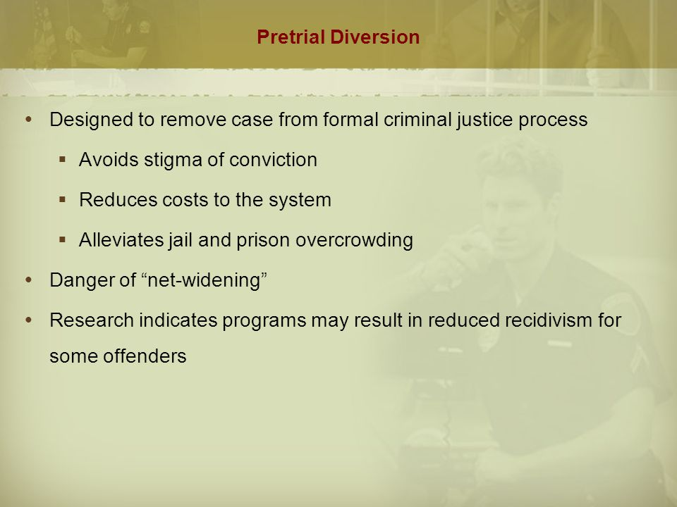 Pretrial Diversion Designed to remove case from formal criminal justice process. Avoids stigma of conviction.