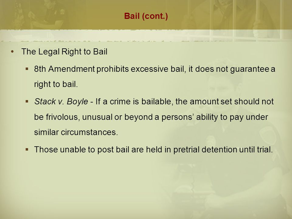 Bail (cont.) The Legal Right to Bail. 8th Amendment prohibits excessive bail, it does not guarantee a right to bail.