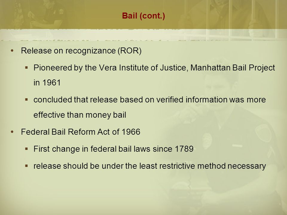 Bail (cont.) Release on recognizance (ROR) Pioneered by the Vera Institute of Justice, Manhattan Bail Project in 1961.