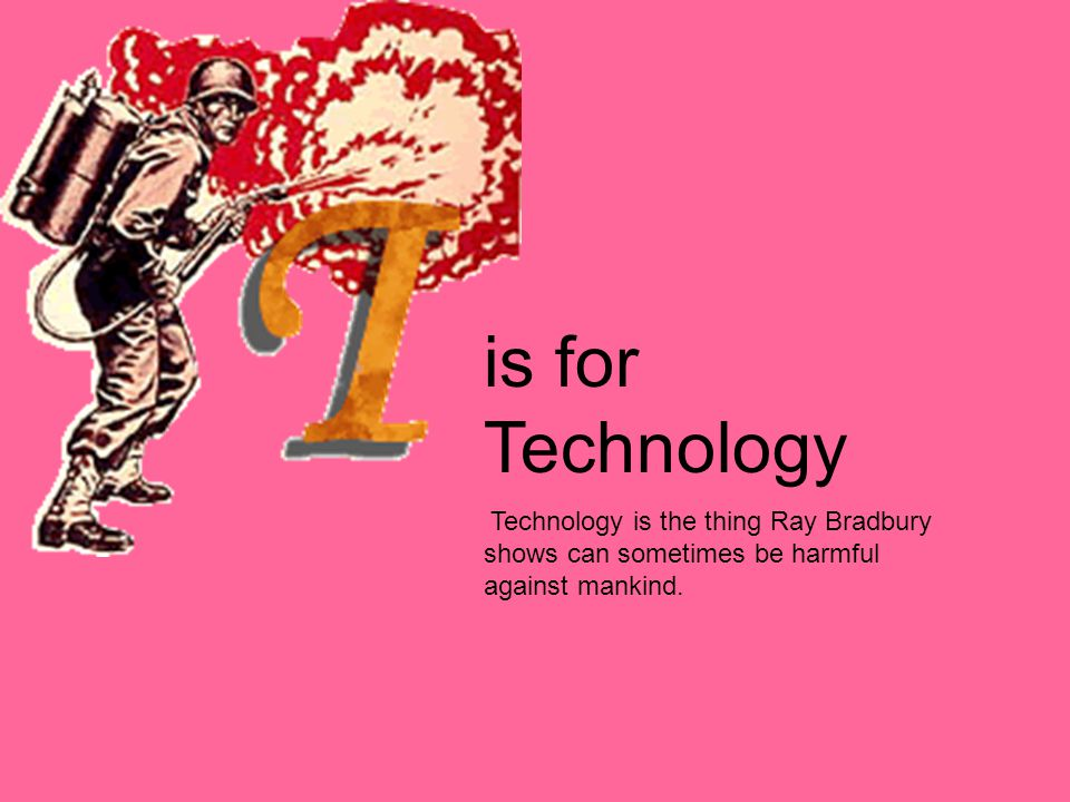 is for Technology Technology is the thing Ray Bradbury shows can sometimes be harmful against mankind.