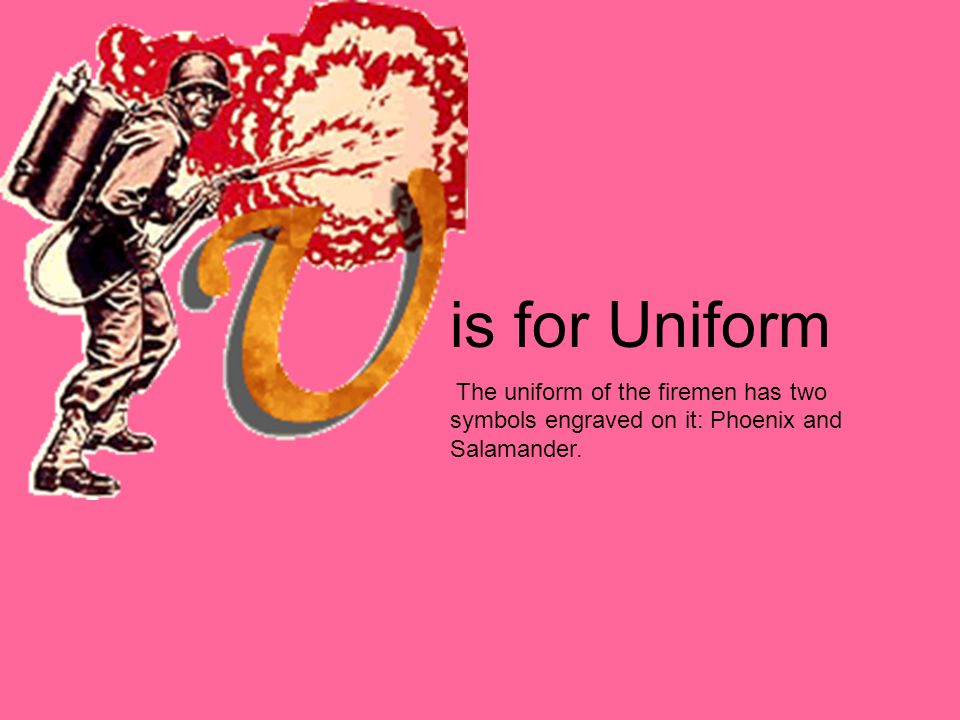 is for Uniform The uniform of the firemen has two symbols engraved on it: Phoenix and Salamander.