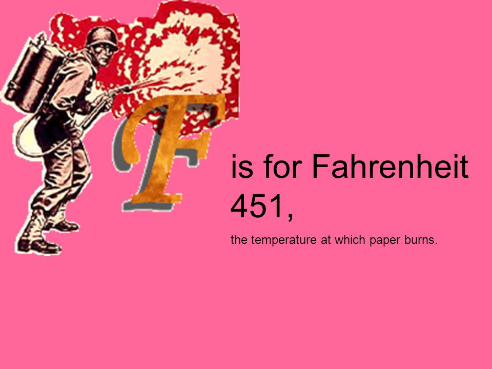 is for Fahrenheit 451, the temperature at which paper burns.