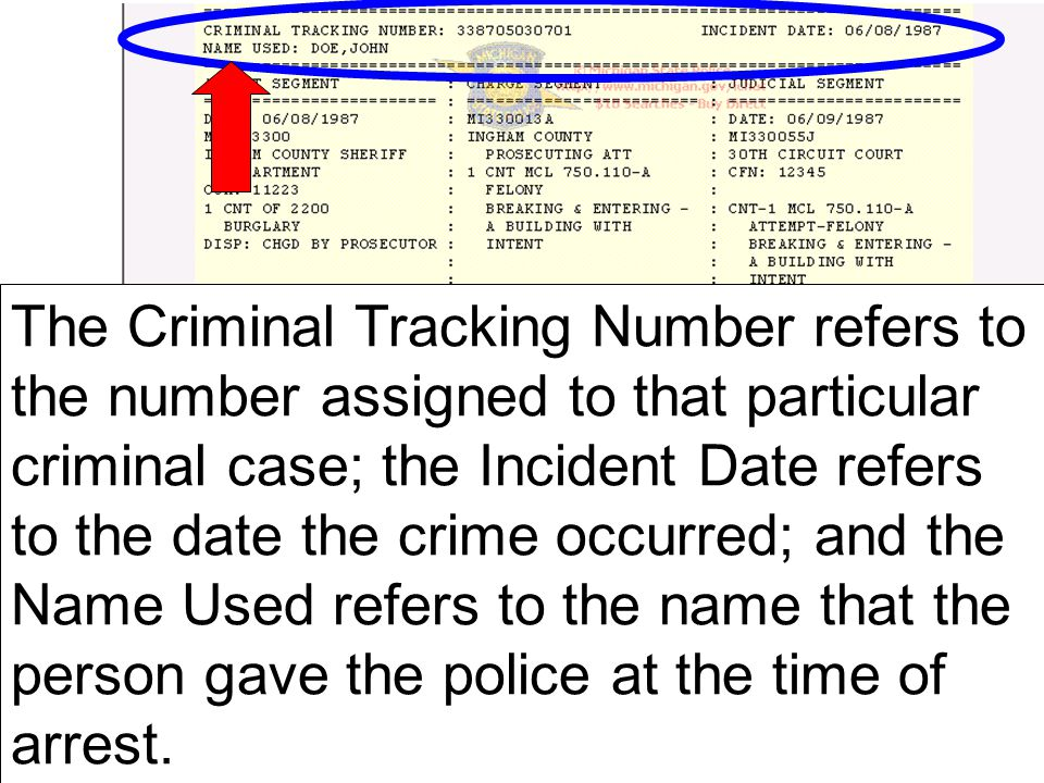 The Criminal Tracking Number refers to the number assigned to that particular criminal case; the Incident Date refers to the date the crime occurred; and the Name Used refers to the name that the person gave the police at the time of arrest.