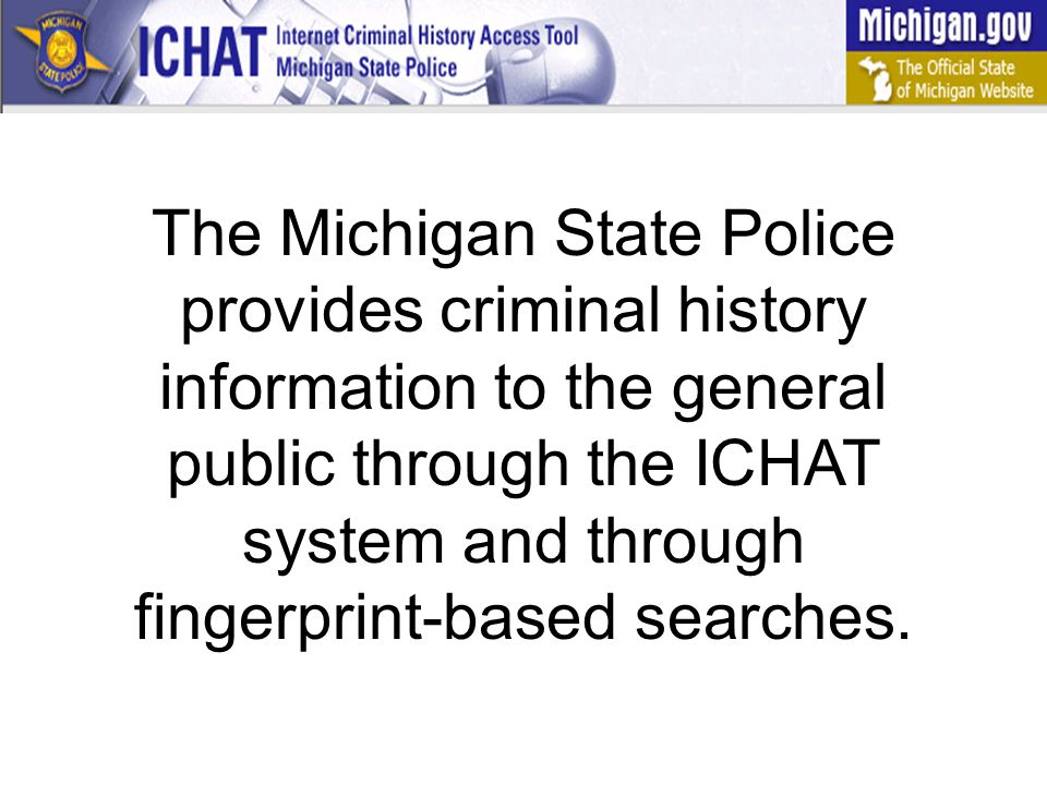 The Michigan State Police provides criminal history information to the general public through the ICHAT system and through fingerprint-based searches.