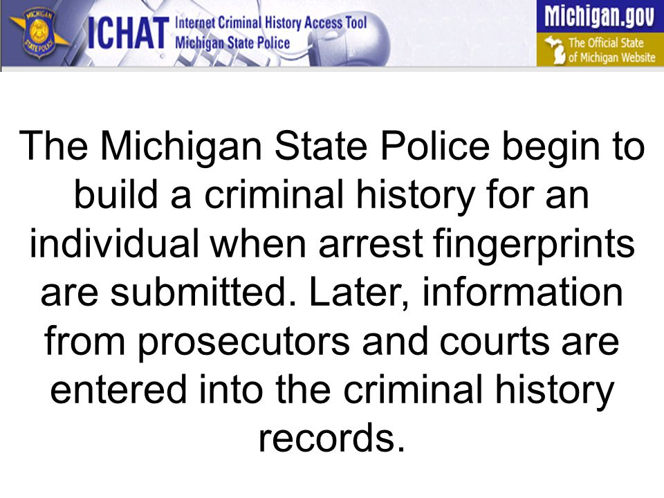 The Michigan State Police begin to build a criminal history for an individual when arrest fingerprints are submitted.