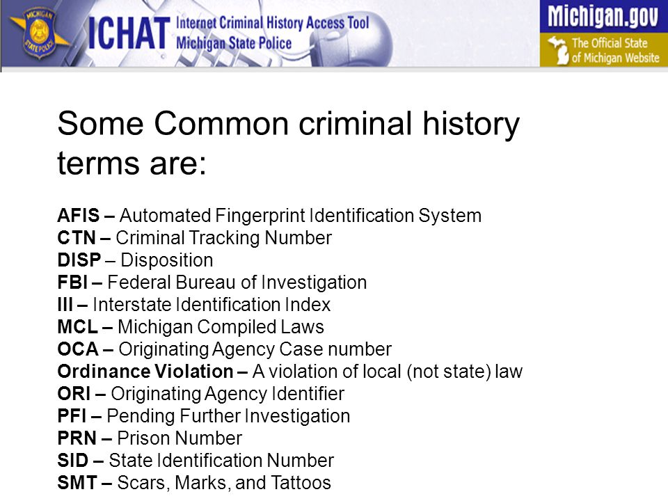 Some Common criminal history terms are: AFIS – Automated Fingerprint Identification System CTN – Criminal Tracking Number DISP – Disposition FBI – Federal Bureau of Investigation III – Interstate Identification Index MCL – Michigan Compiled Laws OCA – Originating Agency Case number Ordinance Violation – A violation of local (not state) law ORI – Originating Agency Identifier PFI – Pending Further Investigation PRN – Prison Number SID – State Identification Number SMT – Scars, Marks, and Tattoos