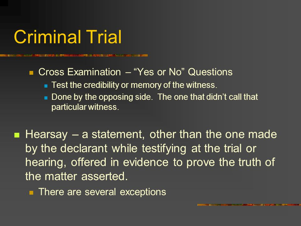 Criminal Trial Cross Examination – Yes or No Questions. Test the credibility or memory of the witness.