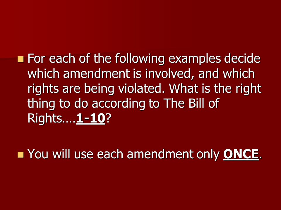 For each of the following examples decide which amendment is involved, and which rights are being violated. What is the right thing to do according to The Bill of Rights….1-10