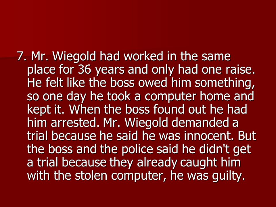 7. Mr. Wiegold had worked in the same place for 36 years and only had one raise.