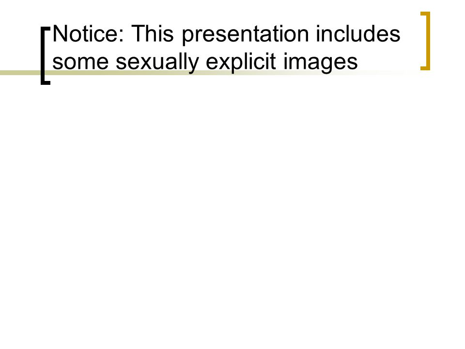 Notice: This presentation includes some sexually explicit images