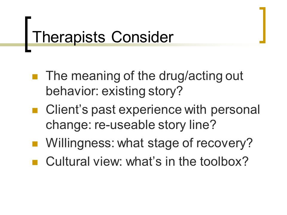 Therapists Consider The meaning of the drug/acting out behavior: existing story