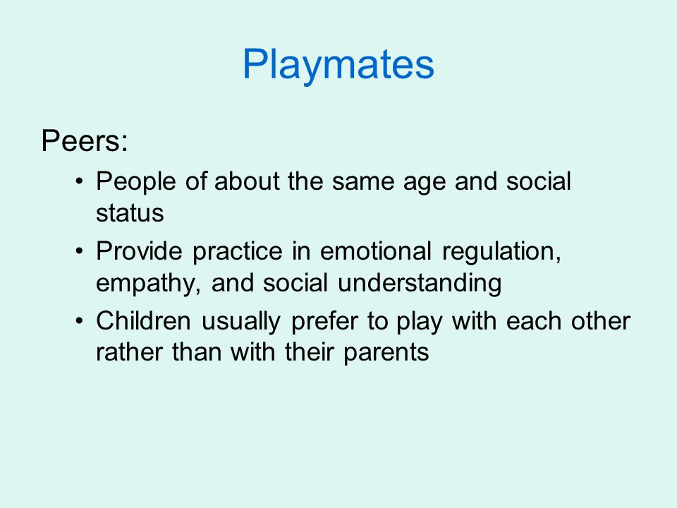 Playmates Peers: People of about the same age and social status