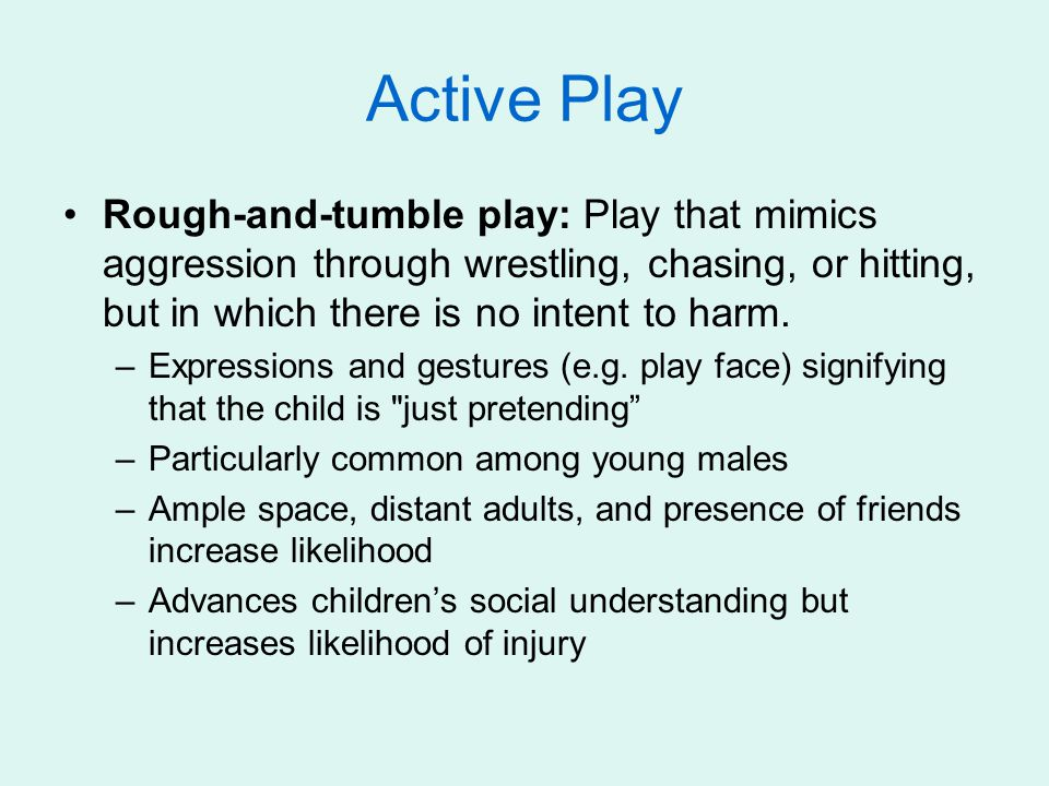 Active Play Rough-and-tumble play: Play that mimics aggression through wrestling, chasing, or hitting, but in which there is no intent to harm.