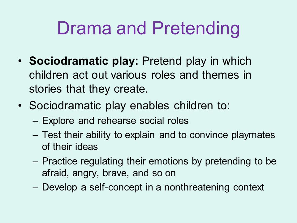 Drama and Pretending Sociodramatic play: Pretend play in which children act out various roles and themes in stories that they create.