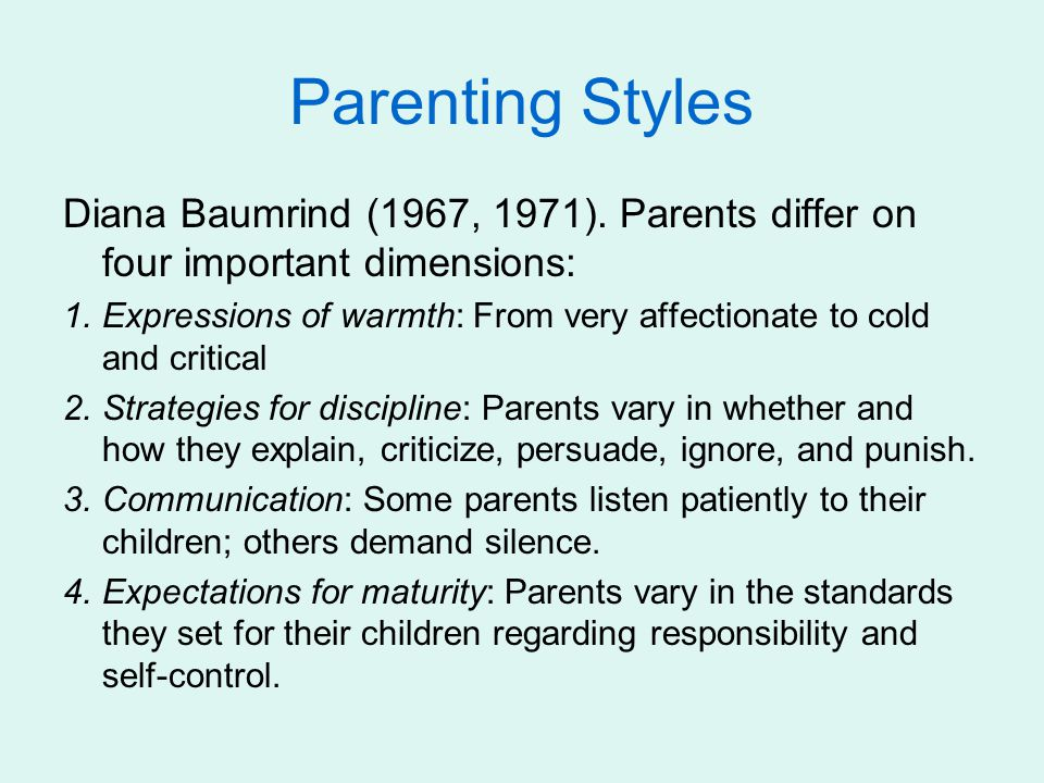 Parenting Styles Diana Baumrind (1967, 1971). Parents differ on four important dimensions: