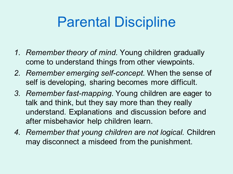 Parental Discipline Remember theory of mind. Young children gradually come to understand things from other viewpoints.