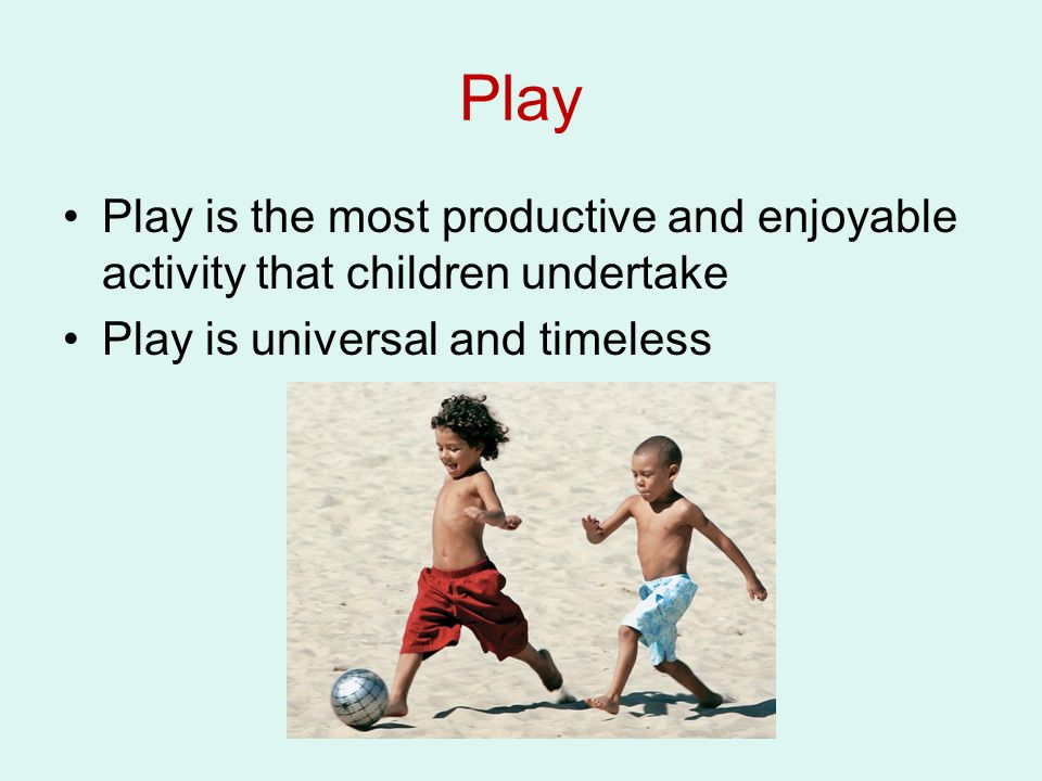 Play Play is the most productive and enjoyable activity that children undertake.