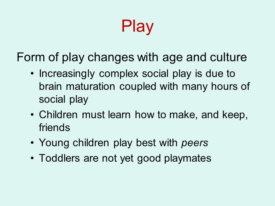 Play Form of play changes with age and culture