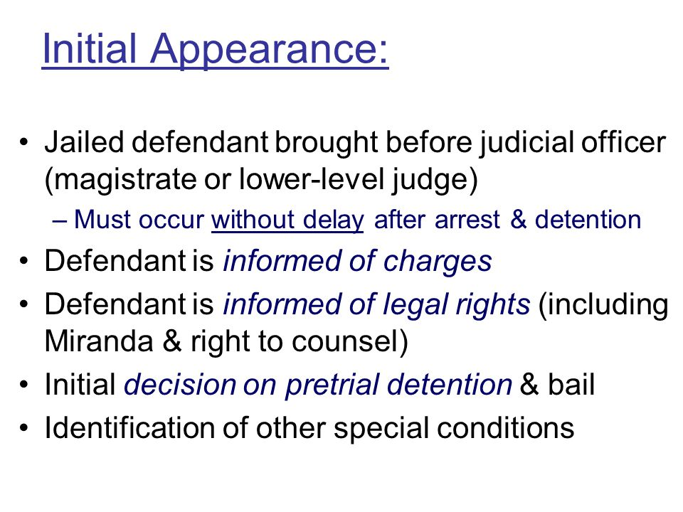 Initial Appearance: Jailed defendant brought before judicial officer (magistrate or lower-level judge)