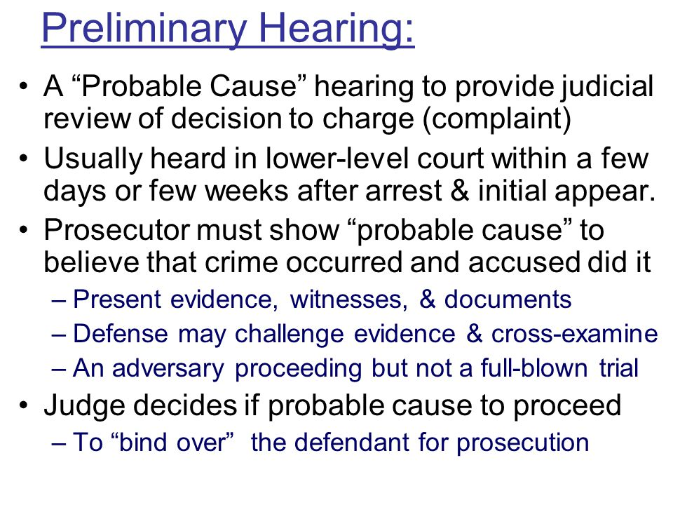 Preliminary Hearing: A Probable Cause hearing to provide judicial review of decision to charge (complaint)