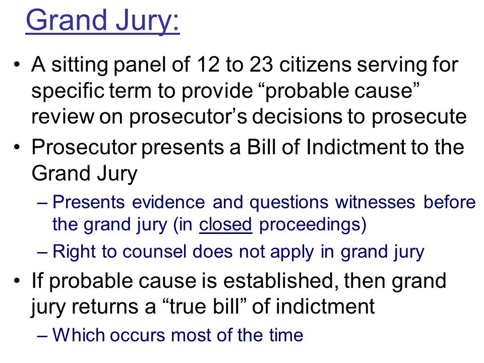 Grand Jury: A sitting panel of 12 to 23 citizens serving for specific term to provide probable cause review on prosecutor's decisions to prosecute.