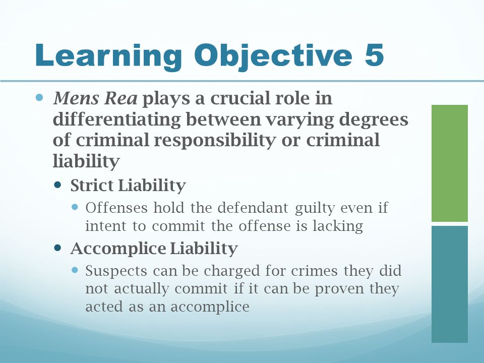 Learning Objective 5 Mens Rea plays a crucial role in differentiating between varying degrees of criminal responsibility or criminal liability.