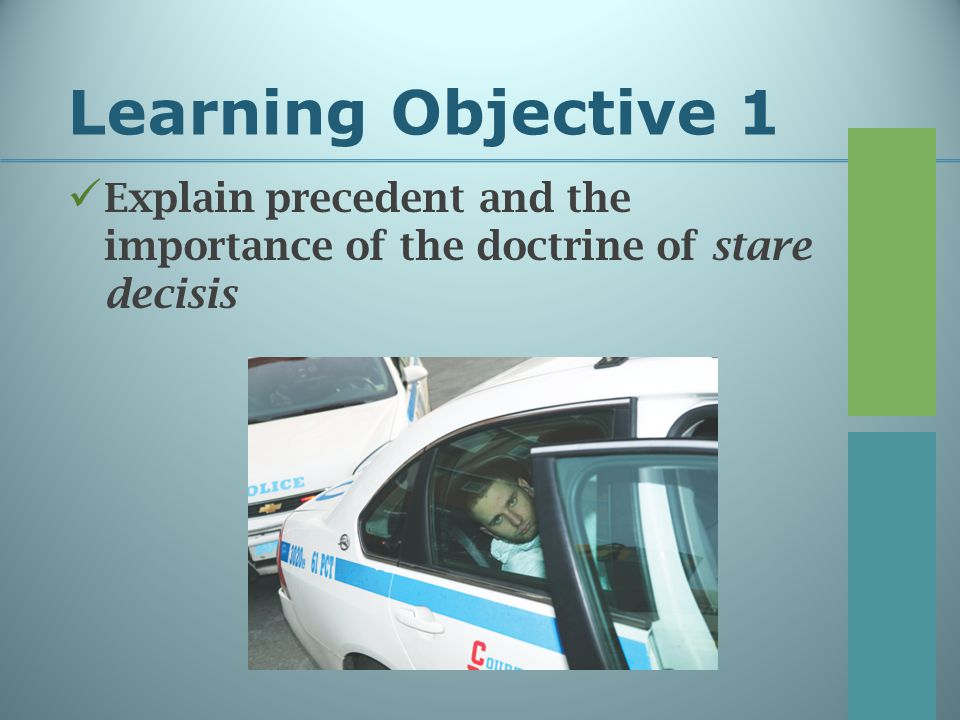 Learning Objective 1 Explain precedent and the importance of the doctrine of stare decisis