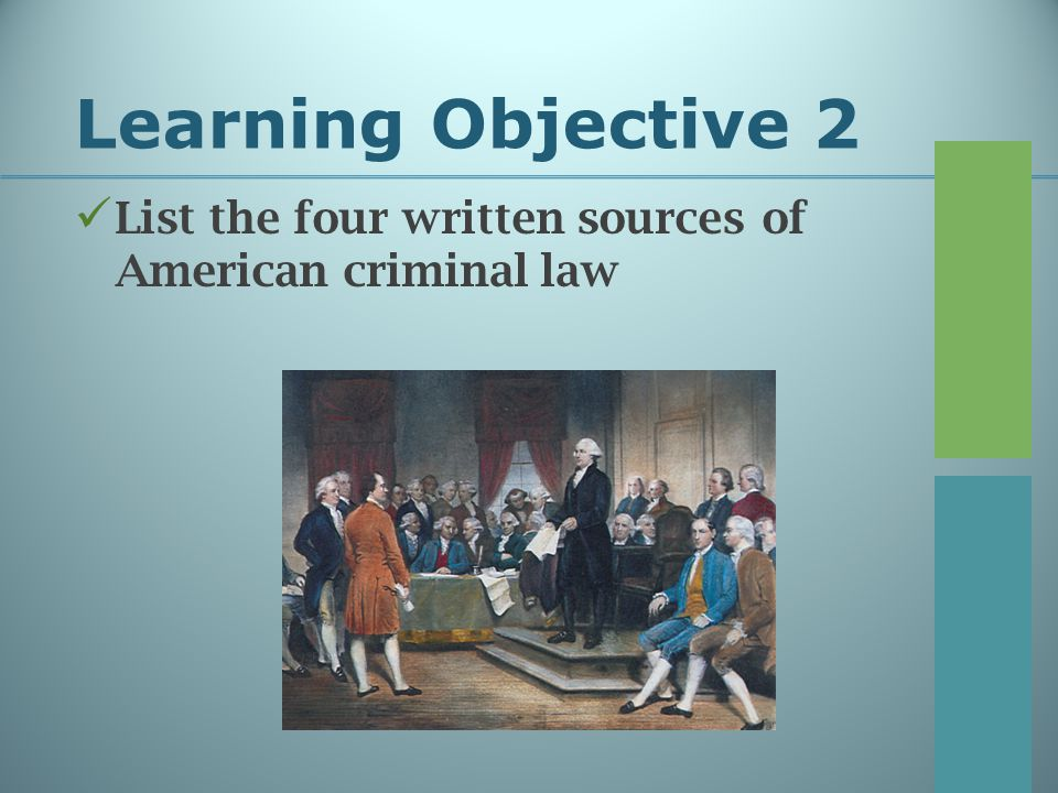 Learning Objective 2 List the four written sources of American criminal law