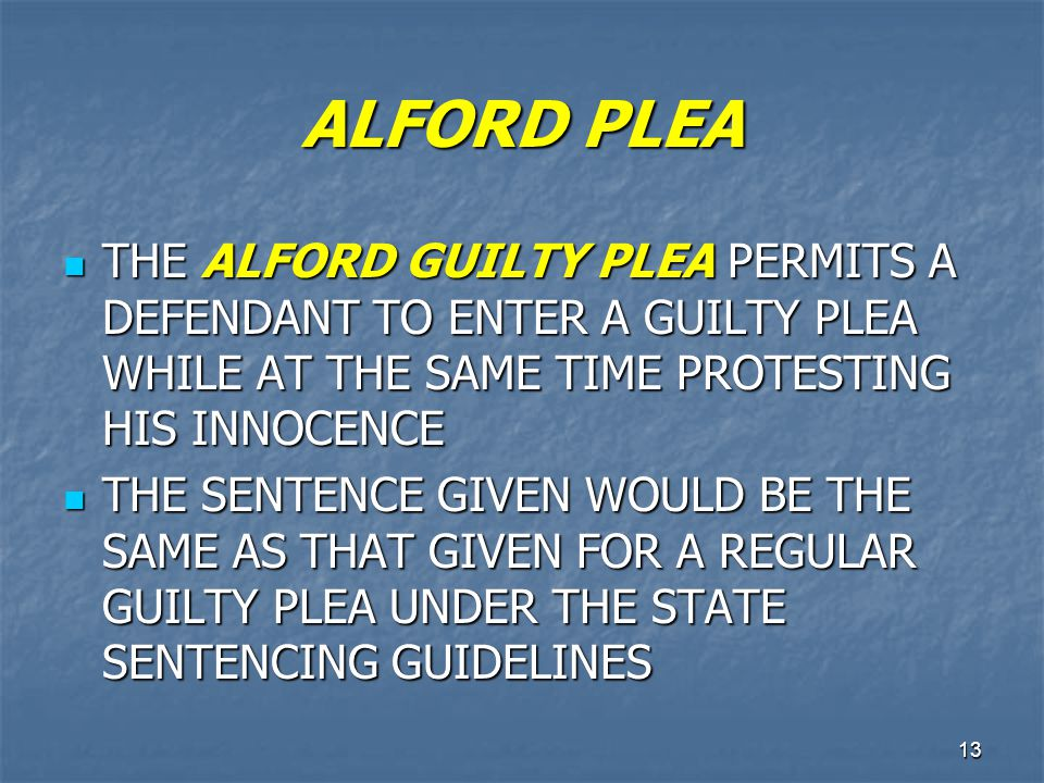 ALFORD PLEA THE ALFORD GUILTY PLEA PERMITS A DEFENDANT TO ENTER A GUILTY PLEA WHILE AT THE SAME TIME PROTESTING HIS INNOCENCE.