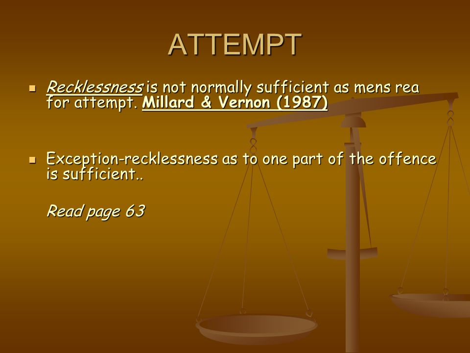 ATTEMPT Recklessness is not normally sufficient as mens rea for attempt. Millard & Vernon (1987)