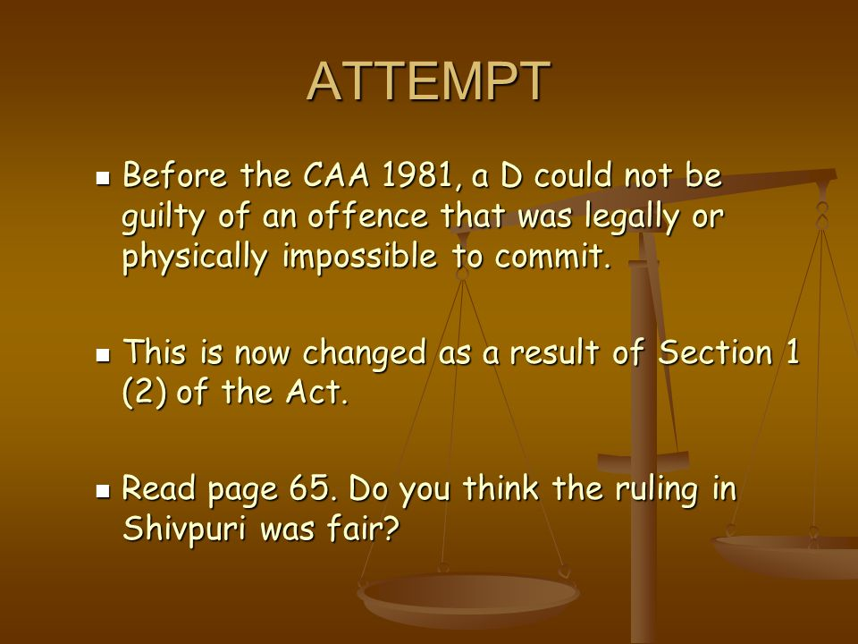 ATTEMPT Before the CAA 1981, a D could not be guilty of an offence that was legally or physically impossible to commit.