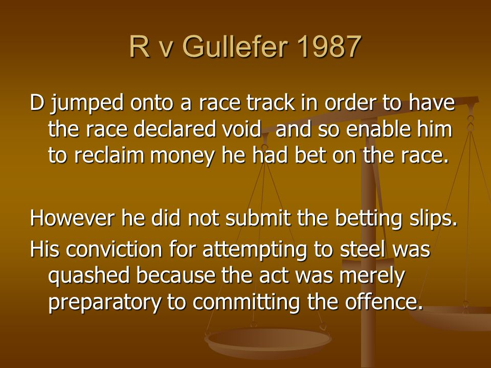 R v Gullefer 1987 D jumped onto a race track in order to have the race declared void and so enable him to reclaim money he had bet on the race.