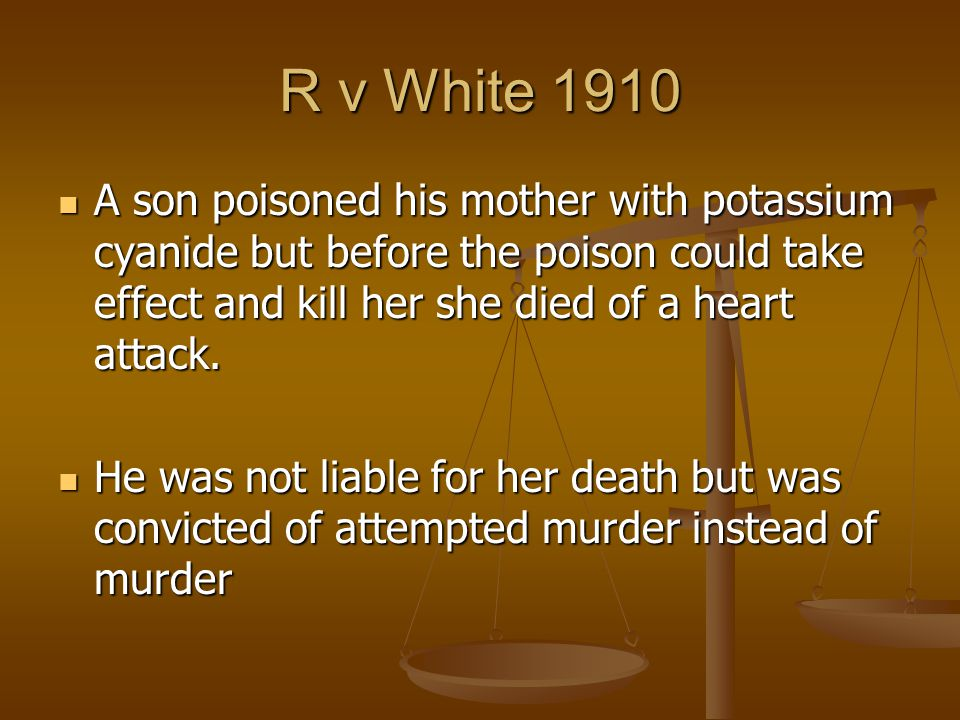 R v White 1910 A son poisoned his mother with potassium cyanide but before the poison could take effect and kill her she died of a heart attack.