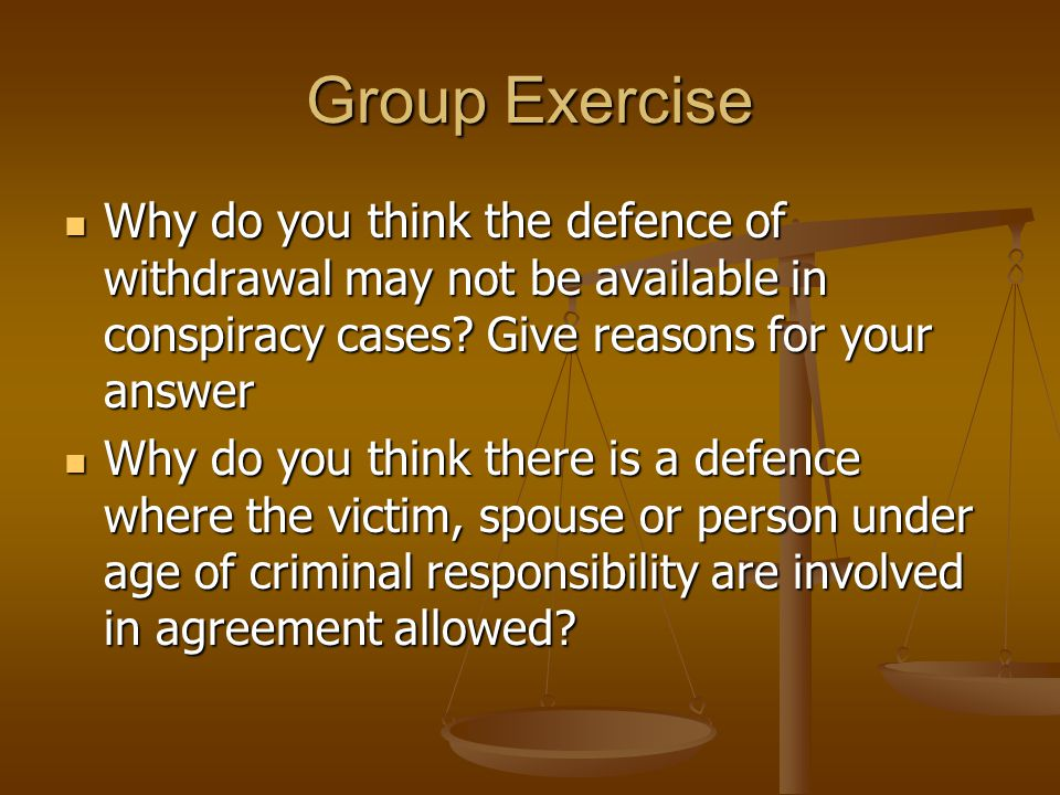 Group Exercise Why do you think the defence of withdrawal may not be available in conspiracy cases Give reasons for your answer.