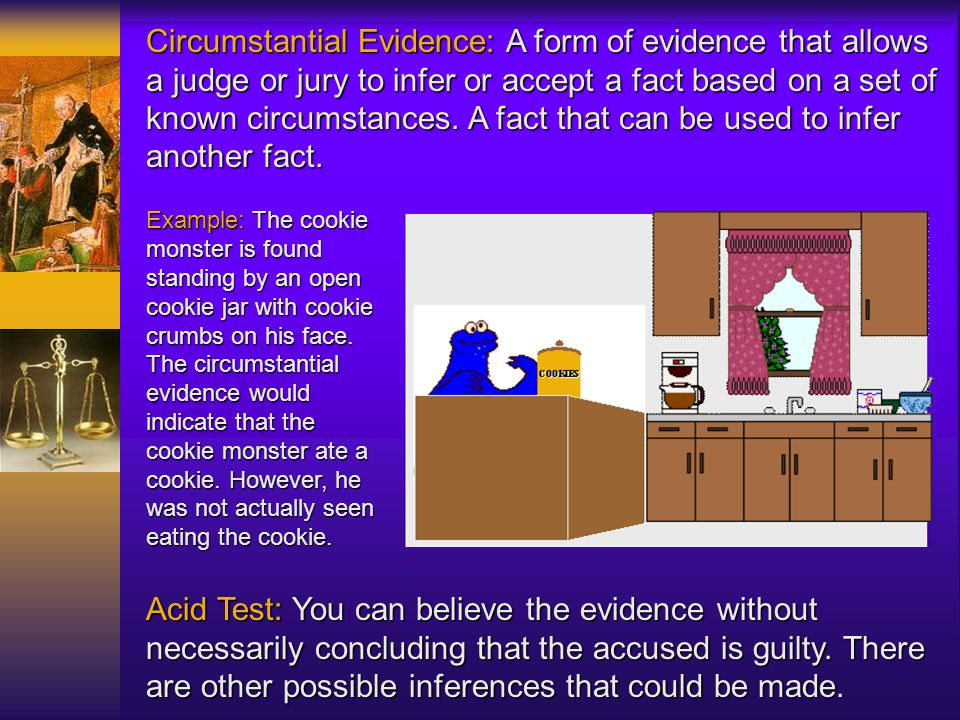 Circumstantial Evidence: A form of evidence that allows a judge or jury to infer or accept a fact based on a set of known circumstances. A fact that can be used to infer another fact.